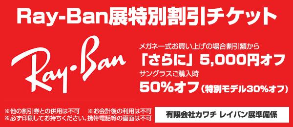メガネのカワチ「Ray-Ban(レイバン)展特別割引チケット」 メガネのカワチ ホームページにアクセス、必ず印刷して持参のこと。 image by カワチ