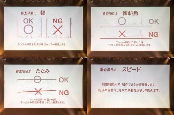 5.【幅】「テンプルの開き具合が適切かどうか審査します。」  6.【傾斜角】「フレームを開いて置いた時、テンプルの角度が並行かどうか審査します。」  7.【たたみ】「フレームを開いて置いた時、テンプルの角度が並行かどうか審査します。」 8.【スピード】「制限時間内で、製作できるかを審査します。同店の場合は、完成の順番を反映し判断します。」