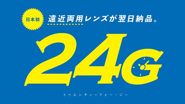 日本初 遠近両用レンズが翌日納品。24G(トゥエンティーフォー・ジー)